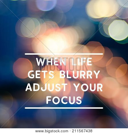 Motivational And Inspirational Life Quotes - When Life Gets Blurry Adjust Your Focus. Blurry Backgro