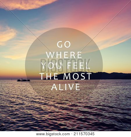 Life and travel inspirational quotes - Go here you feel the most alive. Blurry retro background.