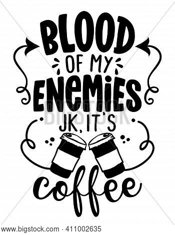 Blood Of My Enemies, Joke, It Is Coffee - Concept With Coffee Cup. Motivational Poster Or Gift For V