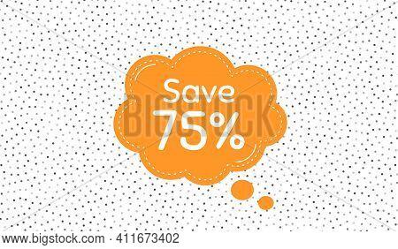 Save 75 Percent Off. Orange Speech Bubble On Polka Dot Pattern. Sale Discount Offer Price Sign. Spec