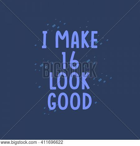 I Make 16 Look Good, 16 Years Old Birthday Celebration