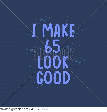 I Make 65 Look Good, 65 Years Old Birthday Celebration