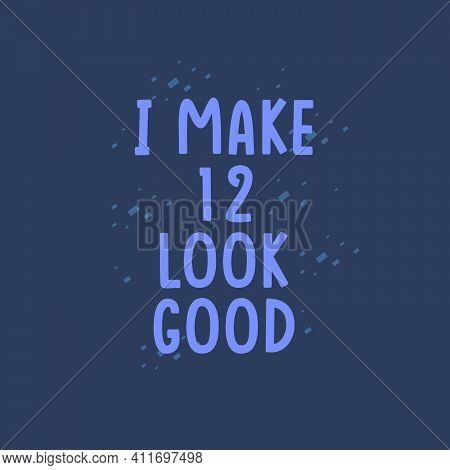 I Make 12 Look Good, 12 Years Old Birthday Celebration
