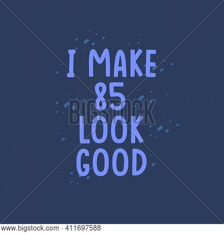 I Make 85 Look Good, 85 Years Old Birthday Celebration
