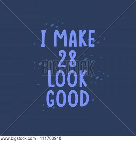 I Make 28 Look Good, 28 Years Old Birthday Celebration
