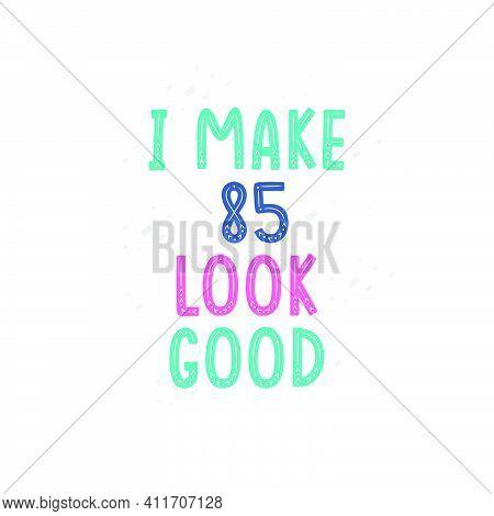 I Make 85 Look Good, 85 Birthday Celebration Lettering Design