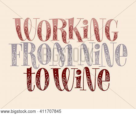 Working From Nine To Wine Hand Lettering. Text For Restaurant, Winery, Vineyard, Festival. Phrase Fo