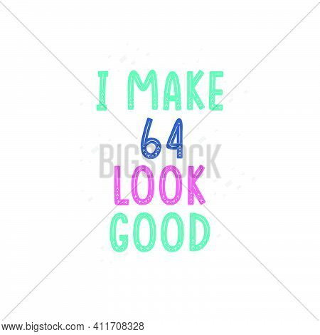 I Make 64 Look Good, 64 Birthday Celebration Lettering Design