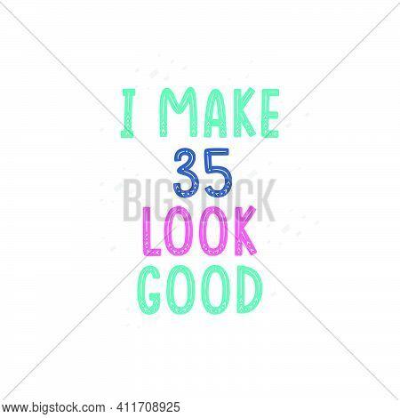 I Make 35 Look Good, 35 Birthday Celebration Lettering Design