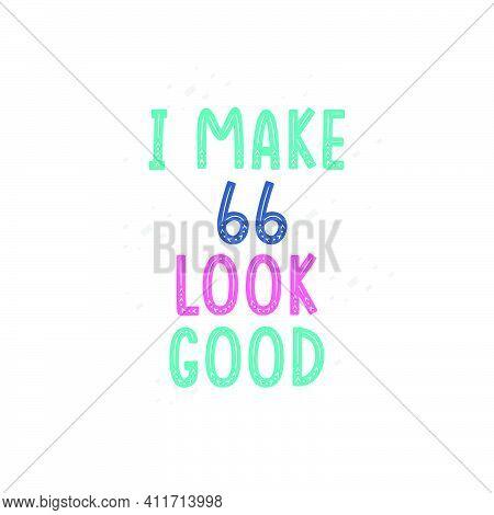 I Make 66 Look Good, 66 Birthday Celebration Lettering Design