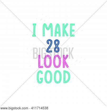 I Make 28 Look Good, 28 Birthday Celebration Lettering Design