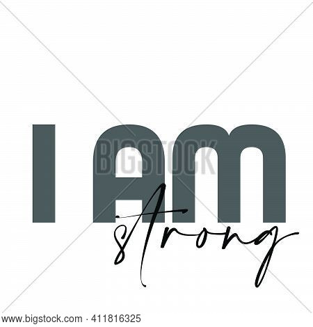 I Am Strong, Strong Words For Print Or Use As Poster, Card, Flyer Or T Shirt