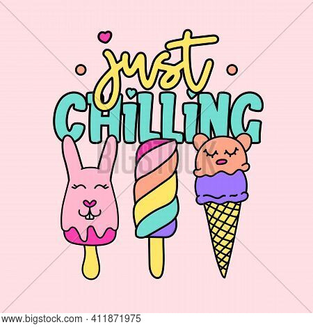 Just Chilling Typography, Illustration Of A Cute Colorful Popsicles And Ice Cream, Slogan Print Vect