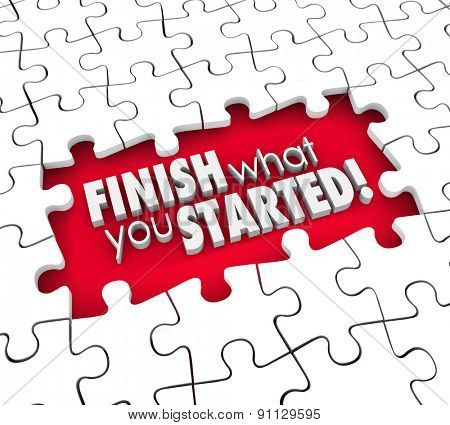 Finish What You Started 3d words in puzzle piece hole to illustrate a goal, objective or mission to complete or commitment or determination in achieving job or task