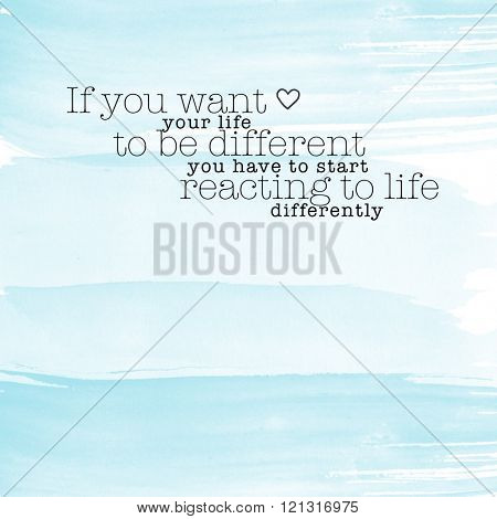 Motivational Quote on watercolor background - If you want your life to be different you have to start reacting to life differently