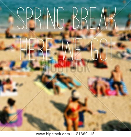 the text spring break here we go and a blurred beach with many people bathing and sunbathing