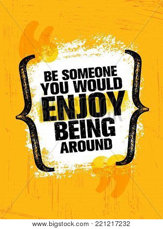 Be Someone You Would Enjoy Being Around Vector Grunge Poster Design Element Quote.