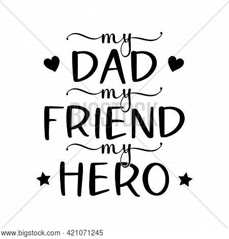 Vector Poster My Dad My Friend My Hero For Fathers Day Isolated On White Background. Illustration Fo