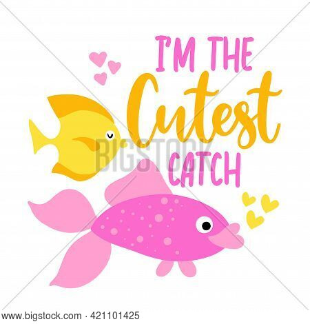 I'm Cutest Catch - Funny Typography With Two Lovely Fishes. For Poster, Wallpaper, T-shirt, Gift. Su