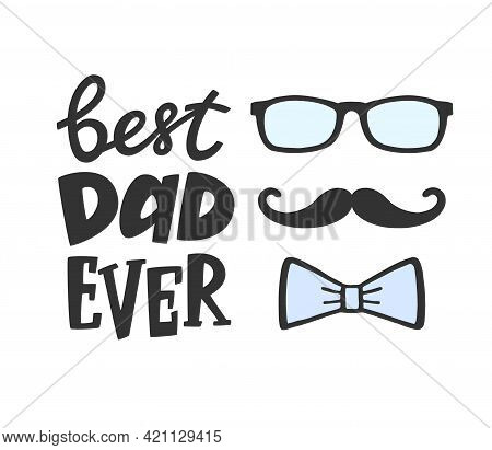 Best Dad Ever Greeting Card With Decoration. Lettering With Moustache, Glasses And Bow. Hand Written