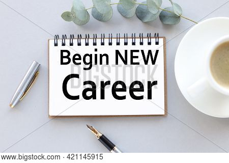 Begin New Career. Text On White Notepad Paper. Near Cups With Coffee And Plants On A Gray Background