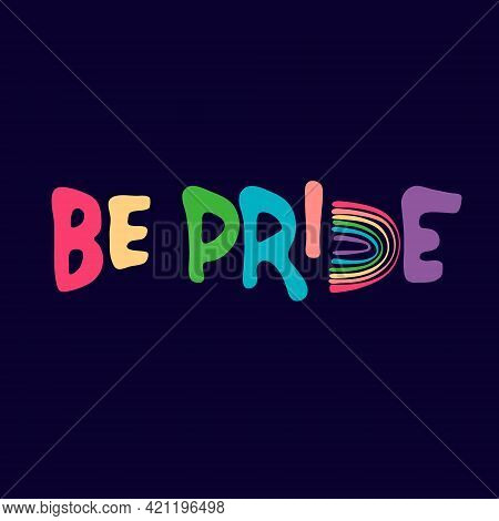 Be Pride Slogan To Express Support For Lgbtqia Communities. Pride Month Celebration Logo With Rainbo