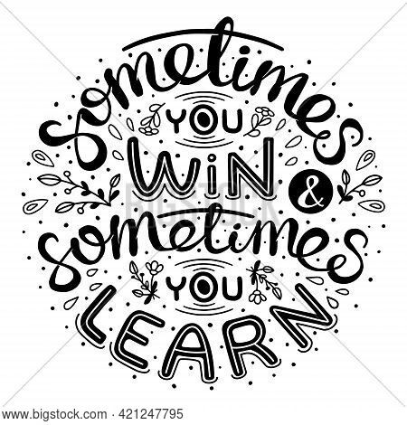 Sometimes You Win And Sometimes You Learn. Inspirational Handwritten Quote.