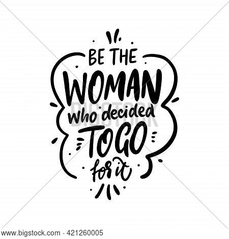 Be The Woman Who Decided To Go For It. Hand Drawn Black Color Lettering Quote.