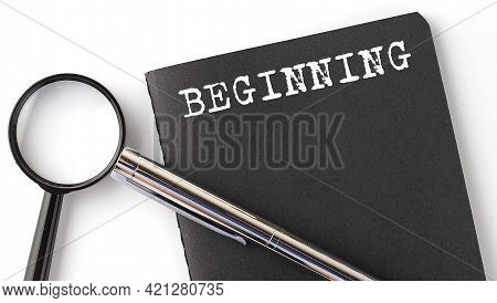 Beginning - Business Concept, Magnifier With White Text Message On The Black Notebook