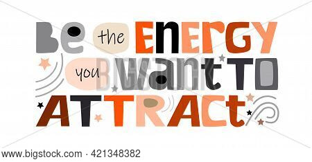 Be The Energy You Want To Attract, Colourful Text. Confidence Building Words,  For T-shirts, Posters