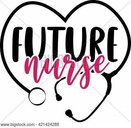 Future Nurse Vector. Nurse Saying T Shirts Design.