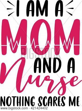 I Am A Mom And A Nurse. Nurse Saying T Shirts Design.