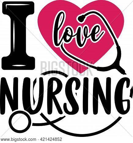 I Love Nursing. Nurse Saying T Shirts Design.