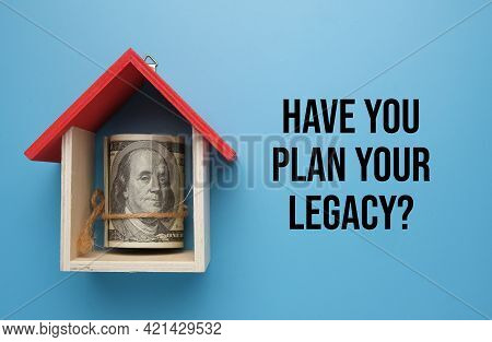 A Picture Of Money With House Miniature And Word Have You Plan Your Legacy. Legacy Planning Is A Fin