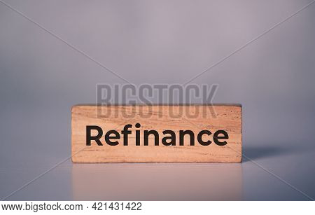 Wooden Block With Refinance Word About Home And Finance, Loan And Mortgage For Real Estate And Prope