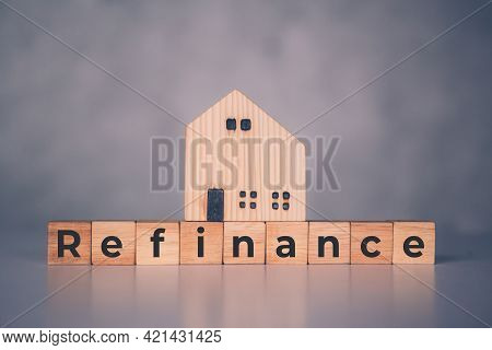 Wooden Block With Refinance Word And House Model About Home And Finance, Loan And Mortgage For Real