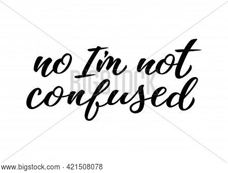 No Im Not Confused Hand Drawn Lettering Quote. Homosexuality Slogan Isolated On White. Lgbt Rights C