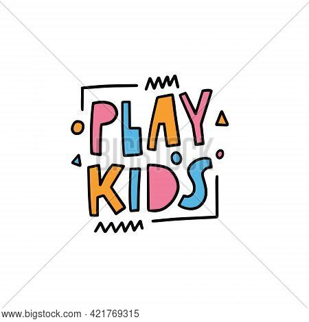 Play Kids Phrase. Hand Drawn Colorful Motivation Lettering Phrase.