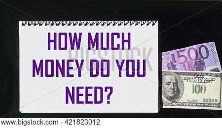 How Much Money Do You Need The Phrase Is Written On A Notebook And On A Black Background With Dollar