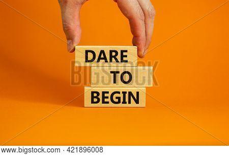 Dare To Begin Symbol. Wooden Blocks With Words 'dare To Begin'. Beautiful Orange Background, Busines