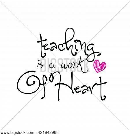 Teaching Is A Work Of Heart, Teacher Appreciation For Print Or Use As Poster, Card, Flyer Or T Shirt