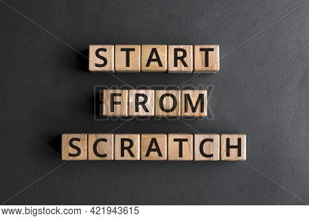 Start From Scratch - Phrase From Wooden Blocks With Letters, Start From The Very Beginning Concept,
