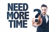 Business man pointing the text: Need More Time? poster