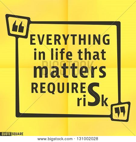 Quote motivational square template. Inspirational quotes bubble. Text speech bubble. Everything in life that matters requires risk. Vector illustration.