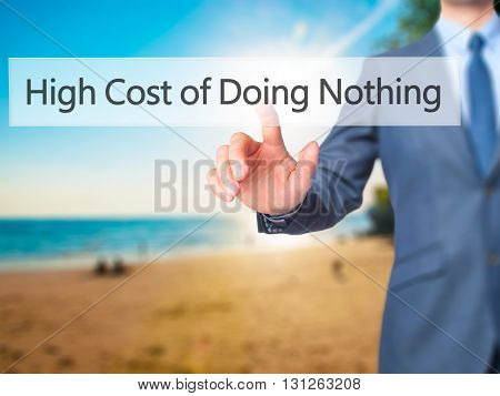 High Cost Of Doing Nothing - Businessman Hand Pressing Button On Touch Screen Interface.