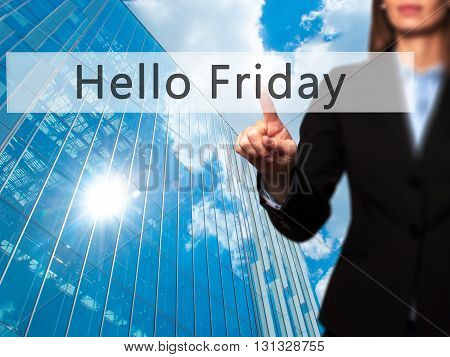 Hello Friday - Businesswoman Hand Pressing Button On Touch Screen Interface.