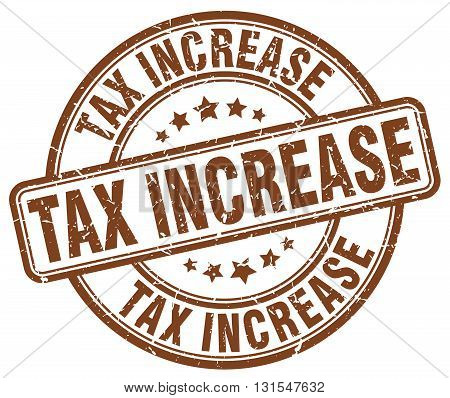 Tax Increase Brown Grunge Round Vintage Rubber Stamp.tax Increase Stamp.tax Increase Round Stamp.tax