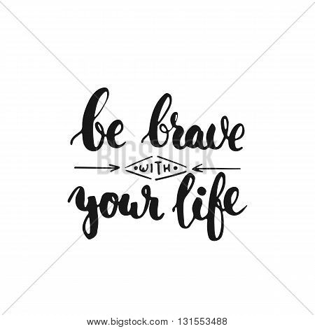 Be brave with your life - hand drawn lettering phrase isolated on the white background. Fun brush ink inscription for photo overlays typography greeting card or t-shirt print flyer poster design.