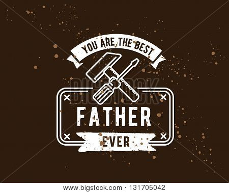 Happy fathers day vector typography. Vintage lettering for greeting cards, banners, t-shirt design. You are the best father ever.
