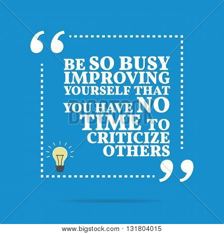 Inspirational Motivational Quote. Be So Busy Improving Yourself That You Have No Time To Criticize O